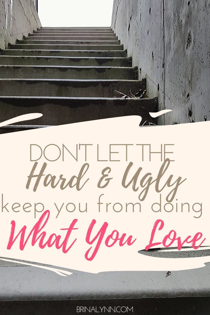 Don't let the hard and ugly parts of life keep you from doing what you love.