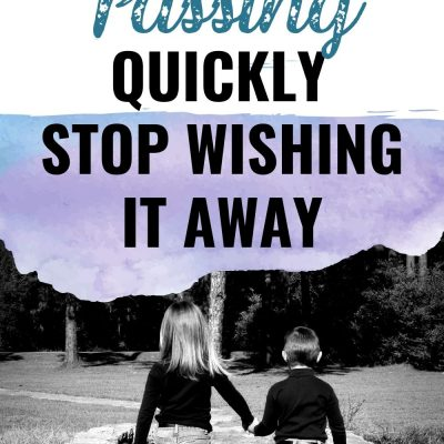 Time is Passing Quickly–Stop Wishing It Away